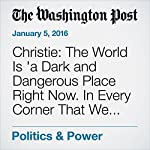 Christie: The World Is 'a Dark and Dangerous Place Right Now. In Every Corner That We Look.' | Ed O'Keefe