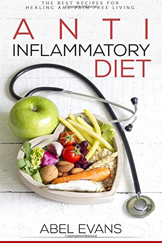 Anti-Inflammatory Diet: The Best Recipes for Healthy & Pain Free Living: 180+ Approved Recipes for Healing, Fighting Inflammation and Enjoying a Pain ... ... Increase Your Health and Aid Weight Loss)