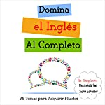 Domina el Ingles al Completo: 36 Temas para Adquirir Fluidez [Fluent in English to Complete: 36 Themes for Fluency] | Jenny Smith