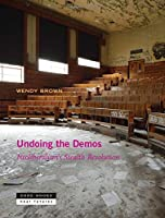 Undoing the Demos: Neoliberalism's Stealth Revolution (Zone Books Ner Futures)