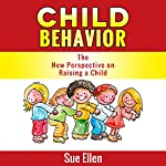 Child Behavior: The New Perspective on Raising a Child | Sue Ellen