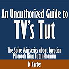 An Unauthorized Guide to TV's Tut: The Spike Miniseries About Egyptian Pharaoh King Tutankhamun (       UNABRIDGED) by D. Carter Narrated by Kevin Kollins