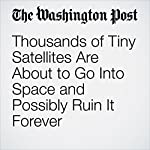 Thousands of Tiny Satellites Are About to Go Into Space and Possibly Ruin It Forever | Avi Selk