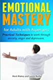 Emotional Mastery For Adults With Aspergers: practical techniques to work with anger, anxiety and depression