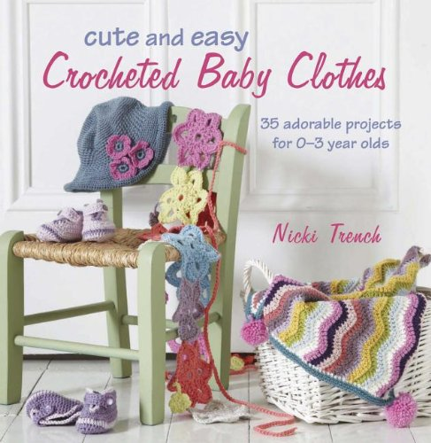 Cute and Easy Crocheted Baby Clothes 35 Adorable Projects for 0-3 Year Olds Nic