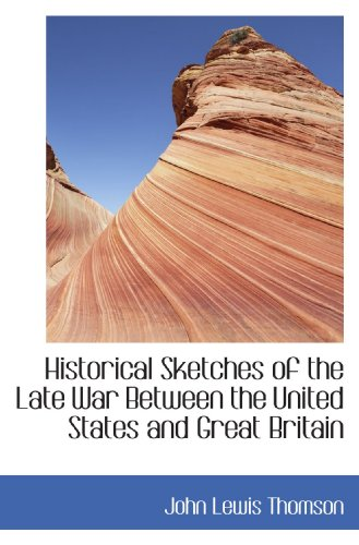 Historical Sketches of the Late War Between the United States and Great Britain