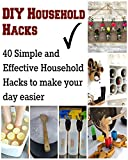 DIY Household Hacks: 40 Simple and Effective Household Hacks to Make your Day Easier: (DIY household hacks, DIY cleaning and organizing, DIY cleaning, DIY books, DIY beauty)