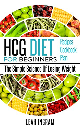 HCG Diet: HCG Diet For Beginners - The Simple Science Of Losing Weight - HCG Diet Recipes - HCG Diet Cookbook - HCG Diet Plan by Leah Ingram