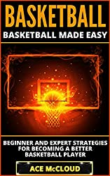 Basketball: Basketball Made Easy: Beginner and Expert Strategies For Becoming A Better Basketball Player (Playing Basketball Conditioning Shooting Drills ... Winning Tactics Sports Reference Guide)
