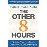 The Other 8 Hours: Maximize Your Free Time to Create New Wealth & Purpose ~ Robert Pagliarini