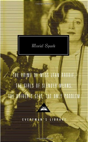 The Prime of Miss Jean Brodie, The Girls of Slender Means, The Driver's Seat, The Only Problem (Everyman's Library Classics & Contemporary Classics)