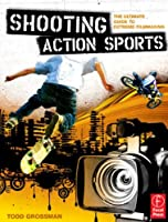 Shooting Action Sports: The Ultimate Guide to Extreme Filmmaking Front Cover