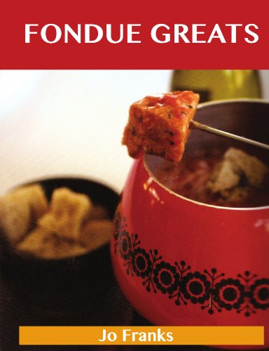 Fondue Greats: Delicious Fondue Recipes, The Top 65 Fondue Recipes by Jo Franks