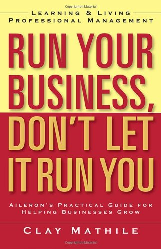 Run Your Business, Don't Let It Run You; Learning and Living Proffesional Management: Learning and Living Professional Management