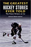 The Greatest Hockey Stories Ever Told: The Finest Writers on Ice