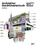 Architektur - das Bildwörterbuch: Die wichtigsten Begriffe, Bautypen und Bauelemente