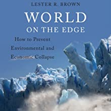 World on the Edge: How to Prevent Environmental and Economic Collapse (       UNABRIDGED) by Lester R. Brown Narrated by Alan Robertson