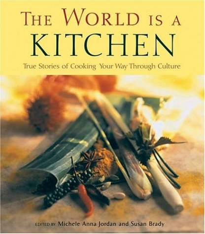 The World Is a Kitchen: True Stories of Cooking Your Way Through Culture