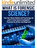 What is Forensic Science? How Hair, Blood, Bullets and Psychology are used in Crime Scene Investigation: Forensics for Writers and Beginners