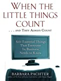 Barbara Pachter When the Little Things Count ... and They Always Count: 601 Essential Things That Everyone in Business Needs to Know