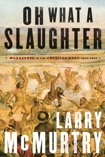 Oh What a Slaughter: Massacres in the American West: 1846--1890, Larry McMurtry