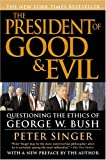 The President of Good & Evil: Questioning the Ethics of George W. Bush (0452286220) by Singer, Peter