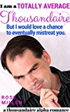 I Am a Totally Average Thousandaire But I Would Love a Chance to Eventually Mistreat You (A Thousandaire Alpha Romance Book 1)