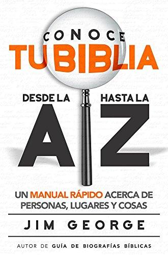 Conoce tu Biblia desde la A hasta la Z: Un manual rapido acerca de personas, lugares y cosas  [George, Jim] (Tapa Blanda)