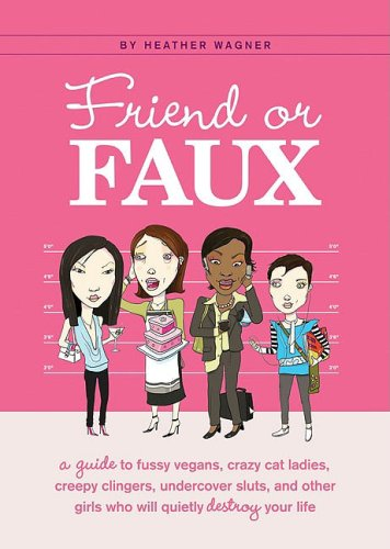 Friend or Faux: A Guide to Fussy Vegans, Crazy Cat Ladies, Creepy Clingers, Undercover Sluts, and Other Girls Who Will Quietly Destroy Your Life