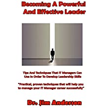 Becoming a Powerful and Effective Leader: Tips and Techniques That IT Managers Can Use in Order to Develop Leadership Skills Audiobook by Jim Anderson Narrated by Jim Anderson