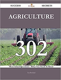 Agriculture 302 Success Secrets: 302 Most Asked Questions On Agriculture - What You Need To Know