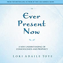 The Ever Present Now: A New Understanding of Consciousness and Prophecy (       UNABRIDGED) by Lori Adaile Toye Narrated by June Wayne, Michael Bellamy