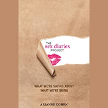 The Sex Diaries Project: What We're Saying about What We're Doing Audiobook by Arianne Cohen Narrated by Emily Zeller, Jeff Woodman, Julia Gibson