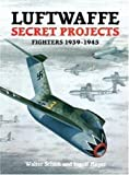 Luftwaffe Secret Projects: Fighters, 1939-1945