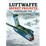 Luftwaffe Secret Projects: Fighters 1939-1945by Walter Schick