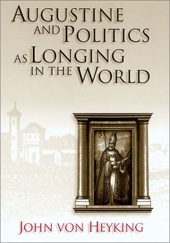 Augustine and Politics as Longing in the World (ERIC VOEGELIN INST SERIES): John von Heyking: 9780826213495: Amazon.com: Books
