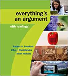 everything is an argument 1 Get this from a library everything's an argument : with readings [andrea a lunsford john j ruszkiewicz keith walters] -- [the] purpose in [this text] is to present argument as something that's as natural and everyday as an old pair of sneakers, as something we do almost from the moment we are born (in fact, an infant's .