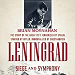 Leningrad: Siege and Symphony: The Story of the Great City Terrorized by Stalin, Starved by Hitler, Immortalized by Shostakovich | Brian Moynahan
