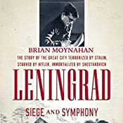 Leningrad: Siege and Symphony: The Story of the Great City Terrorized by Stalin, Starved by Hitler, Immortalized by Shostakovich | [Brian Moynahan]