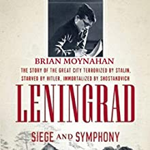 Leningrad: Siege and Symphony: The Story of the Great City Terrorized by Stalin, Starved by Hitler, Immortalized by Shostakovich (       UNABRIDGED) by Brian Moynahan Narrated by George Backman