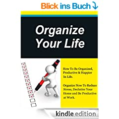 Organize Your Life, How To Be Organized, Productive & Happier In Life, Organize Now To Reduce Stress,Unclutter Your Home and Be Productive at Work. (How to plan your life, Get Organized)