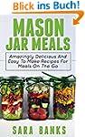Mason Jar Meals: Amazingly Delicious...