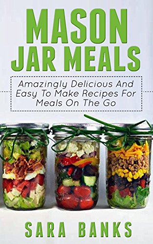 Mason Jar Meals: Amazingly Delicious And Easy To Make Recipes For Meals On The Go (mason jar, mason jar recipes, mason jar breakfast, quick and easy recipes, ... jar meals, mason jar salads Book 1) by Sara Banks