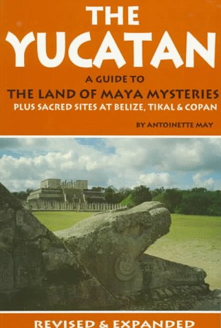 The Yucatan: A Guide to the Land of Maya Mysteries Plus Sacred Sites at Belize, Tikal & Copan (Tetra), Antoinette May