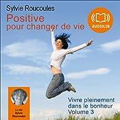 Positive... pour changer de vie (Vivre pleinement dans le bonheur 3) | Sylvie Roucoules