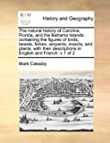 The natural history of Carolina, Florida, and the Bahama Islands: containing the figures of birds, beasts, fishes, serpents, insects, and plants: ... descriptions in English and French:  v 1 of 2