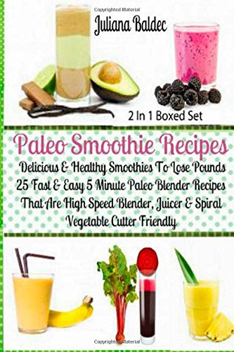 Paleo Smoothie Recipes - Delicious & Healthy Smoothies To Lose Pounds: 25 Fast & Easy 5 Minute Paleo Blender Recipes That Are High Speed Blender, Juicer & Spiral Vegetable Cutter Friendly by Juliana Baldec