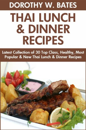 Latest Collection of 30 Top Class, Healthy, Most Popular, New, Quick, Easy, Recommended And Tasty Thai Lunch & Dinner Recipes For Every Family Member by Dorothy W. Bates