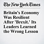 Britain's Economy Was Resilient After 'Brexit.' Its Leaders Learned the Wrong Lesson | Neil Irwin