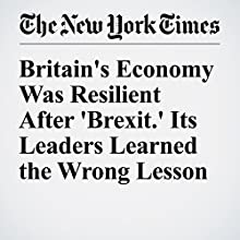 Britain's Economy Was Resilient After 'Brexit.' Its Leaders Learned the Wrong Lesson Other by Neil Irwin Narrated by Keith Sellon-Wright